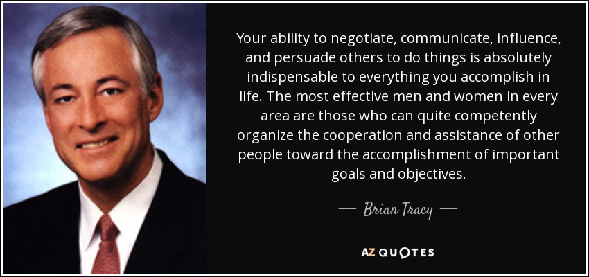 Your ability to negotiate, communicate, influence, and persuade others to do things is absolutely indispensable to everything you accomplish in life. The most effective men and women in every area are those who can quite competently organize the cooperation and assistance of other people toward the accomplishment of important goals and objectives. - Brian Tracy