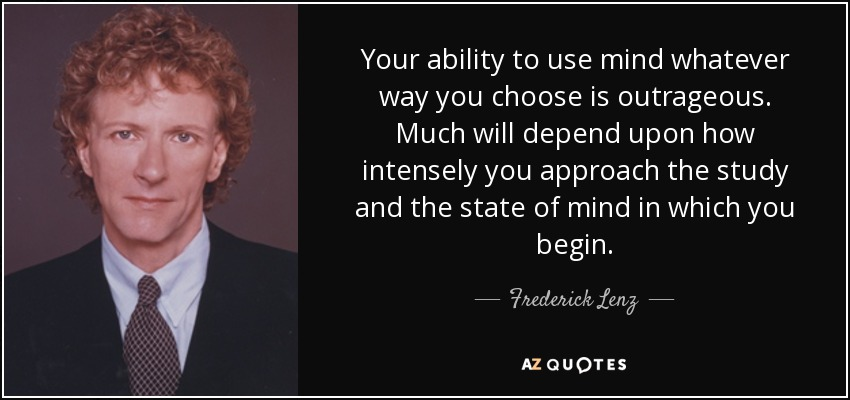 Your ability to use mind whatever way you choose is outrageous. Much will depend upon how intensely you approach the study and the state of mind in which you begin. - Frederick Lenz