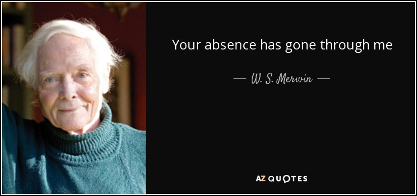 Your absence has gone through me - W. S. Merwin