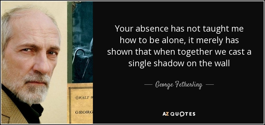 Quotes by george fetherling a z quotes your absence has not taught me how to be alone it merely has shown that when together we cast a single shadow on the wall george fetherling ccuart