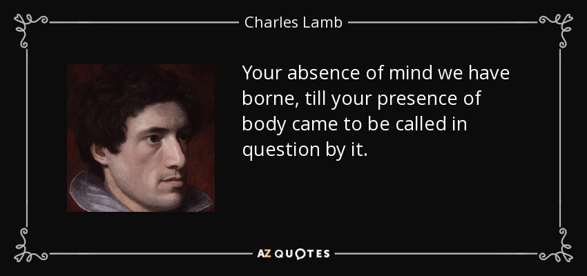 Your absence of mind we have borne, till your presence of body came to be called in question by it. - Charles Lamb