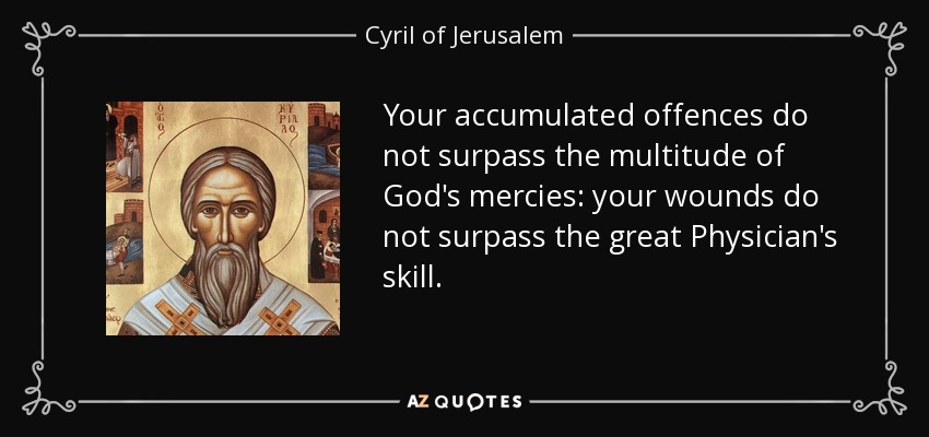 Your accumulated offences do not surpass the multitude of God's mercies: your wounds do not surpass the great Physician's skill. - Cyril of Jerusalem