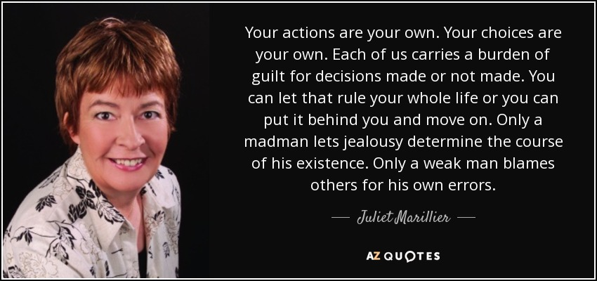 Your actions are your own. Your choices are your own. Each of us carries a burden of guilt for decisions made or not made. You can let that rule your whole life or you can put it behind you and move on. Only a madman lets jealousy determine the course of his existence. Only a weak man blames others for his own errors. - Juliet Marillier