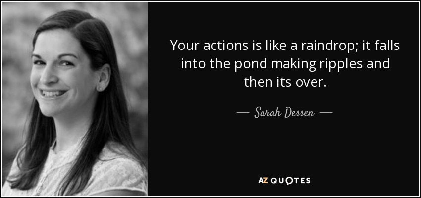 Your actions is like a raindrop; it falls into the pond making ripples and then its over... - Sarah Dessen