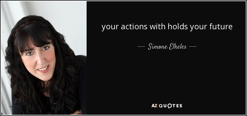 your actions with holds your future - Simone Elkeles