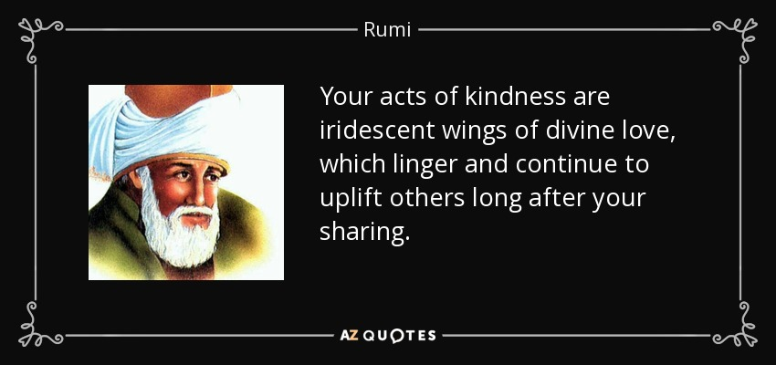 Your acts of kindness are iridescent wings of divine love, which linger and continue to uplift others long after your sharing. - Rumi