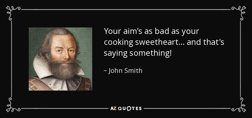 Your aim's as bad as your cooking sweetheart... and that's saying something! - John Smith