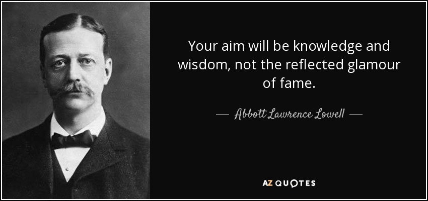 Your aim will be knowledge and wisdom, not the reflected glamour of fame. - Abbott Lawrence Lowell