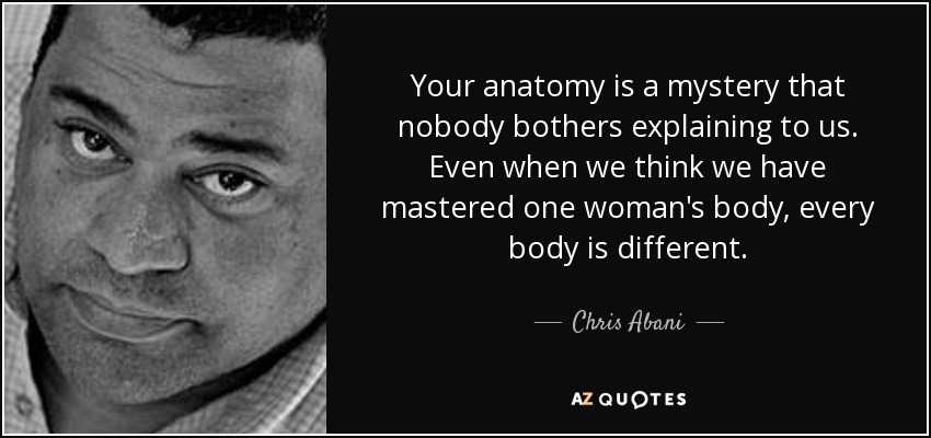 Your anatomy is a mystery that nobody bothers explaining to us. Even when we think we have mastered one woman's body, every body is different. - Chris Abani