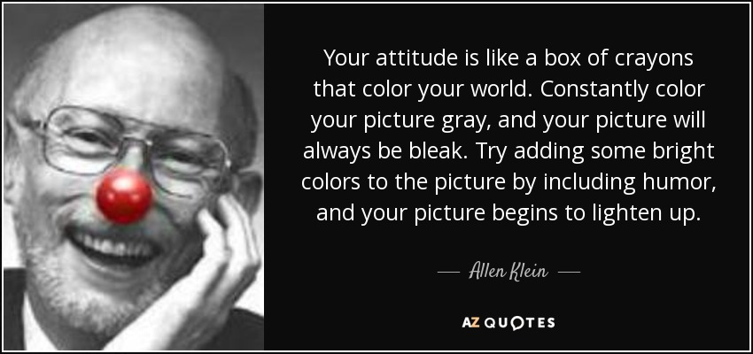 Your attitude is like a box of crayons that color your world. Constantly color your picture gray, and your picture will always be bleak. Try adding some bright colors to the picture by including humor, and your picture begins to lighten up. - Allen Klein