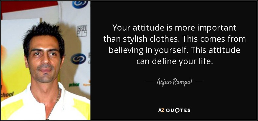 Your attitude is more important than stylish clothes. This comes from believing in yourself. This attitude can define your life. - Arjun Rampal