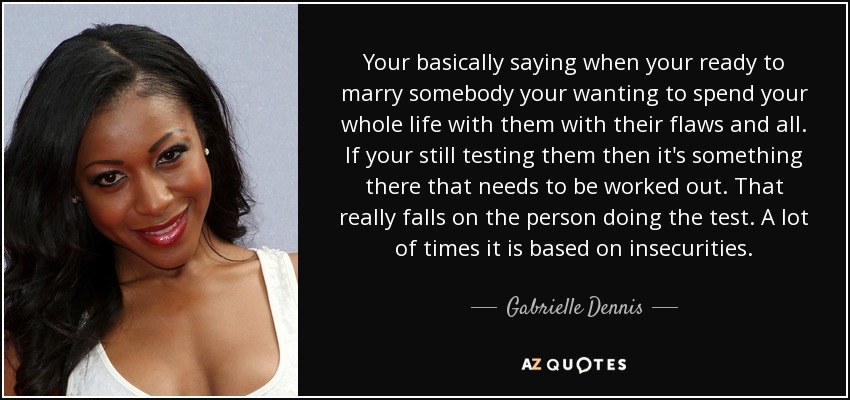 Your basically saying when your ready to marry somebody your wanting to spend your whole life with them with their flaws and all. If your still testing them then it's something there that needs to be worked out. That really falls on the person doing the test. A lot of times it is based on insecurities. - Gabrielle Dennis