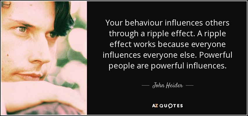 Your behaviour influences others through a ripple effect. A ripple effect works because everyone influences everyone else. Powerful people are powerful influences. - John Heider