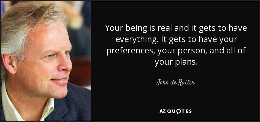 Your being is real and it gets to have everything. It gets to have your preferences, your person, and all of your plans. - John de Ruiter