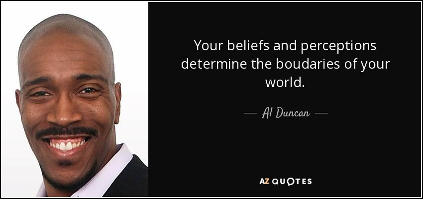Your beliefs and perceptions determine the boudaries of your world. - Al Duncan