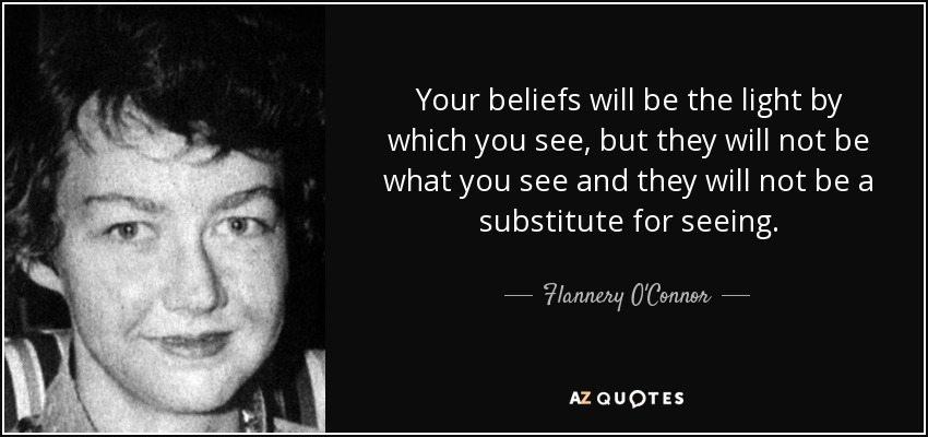 Your beliefs will be the light by which you see, but they will not be what you see and they will not be a substitute for seeing. - Flannery O'Connor