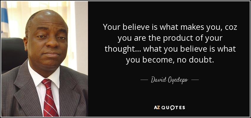 Your believe is what makes you, coz you are the product of your thought... what you believe is what you become, no doubt. - David Oyedepo