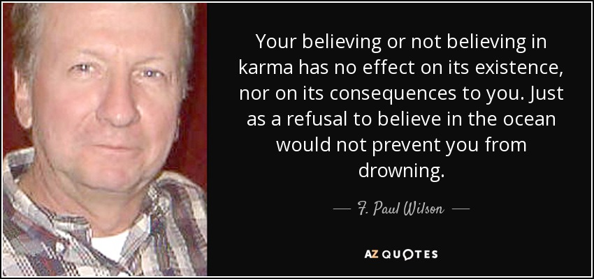 Your believing or not believing in karma has no effect on its existence, nor on its consequences to you. Just as a refusal to believe in the ocean would not prevent you from drowning. - F. Paul Wilson