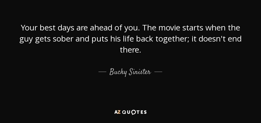 Your best days are ahead of you. The movie starts when the guy gets sober and puts his life back together; it doesn't end there. - Bucky Sinister
