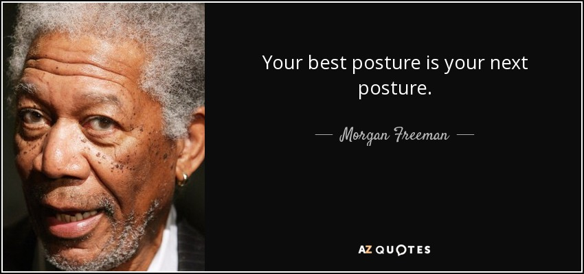 Your best posture is your next posture. - Morgan Freeman