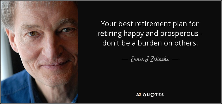 Your best retirement plan for retiring happy and prosperous - don't be a burden on others. - Ernie J Zelinski