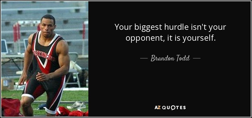 Your biggest hurdle isn't your opponent, it is yourself. - Brandon Todd