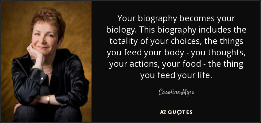 Your biography becomes your biology. This biography includes the totality of your choices, the things you feed your body - you thoughts, your actions, your food - the thing you feed your life. - Caroline Myss