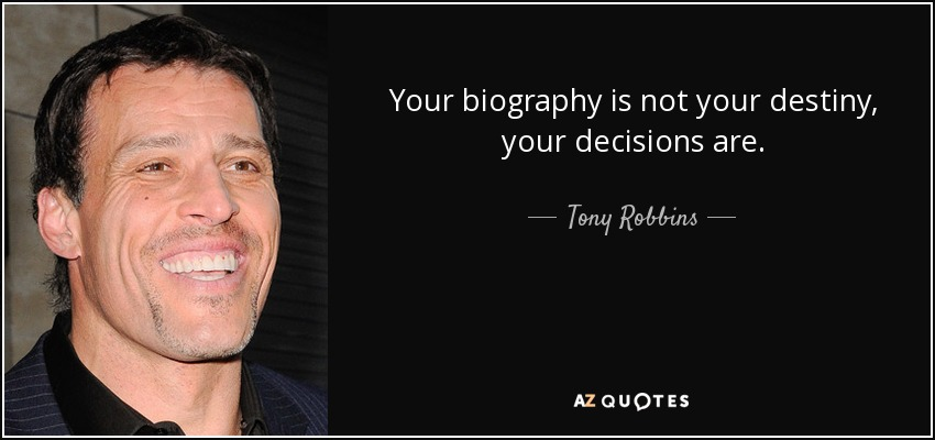 Your biography is not your destiny, your decisions are. - Tony Robbins