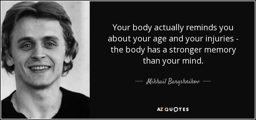 Your body actually reminds you about your age and your injuries - the body has a stronger memory than your mind. - Mikhail Baryshnikov