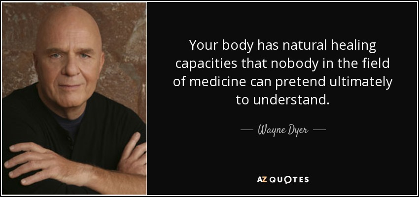 Your body has natural healing capacities that nobody in the field of medicine can pretend ultimately to understand. - Wayne Dyer