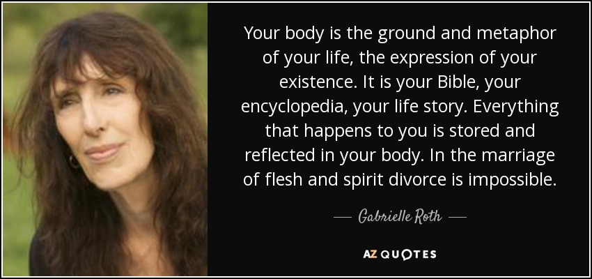 Your body is the ground and metaphor of your life, the expression of your existence. It is your Bible, your encyclopedia, your life story. Everything that happens to you is stored and reflected in your body. In the marriage of flesh and spirit divorce is impossible. - Gabrielle Roth