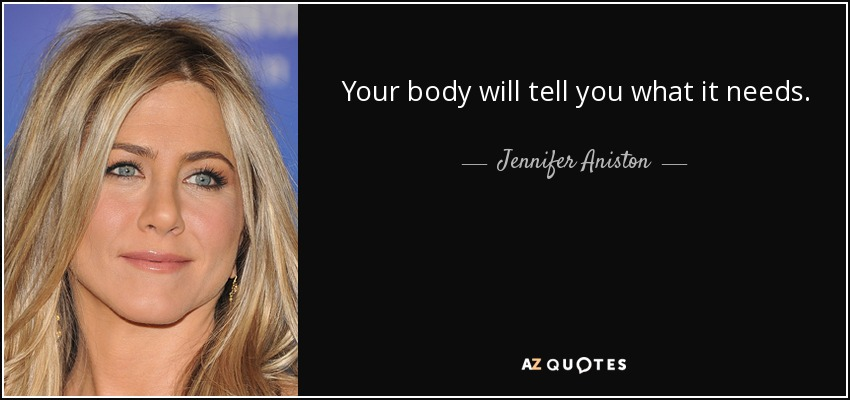 Your body will tell you what it needs. - Jennifer Aniston