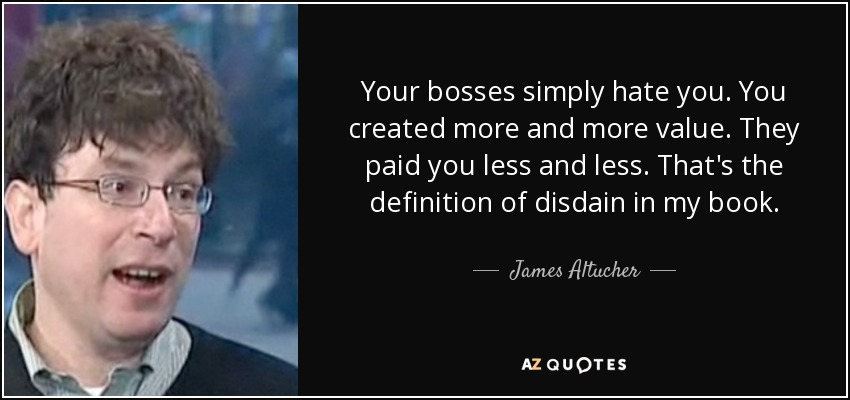 Your bosses simply hate you. You created more and more value. They paid you less and less. That's the definition of disdain in my book. - James Altucher