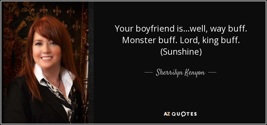 Your boyfriend is…well, way buff. Monster buff. Lord, king buff. (Sunshine) - Sherrilyn Kenyon