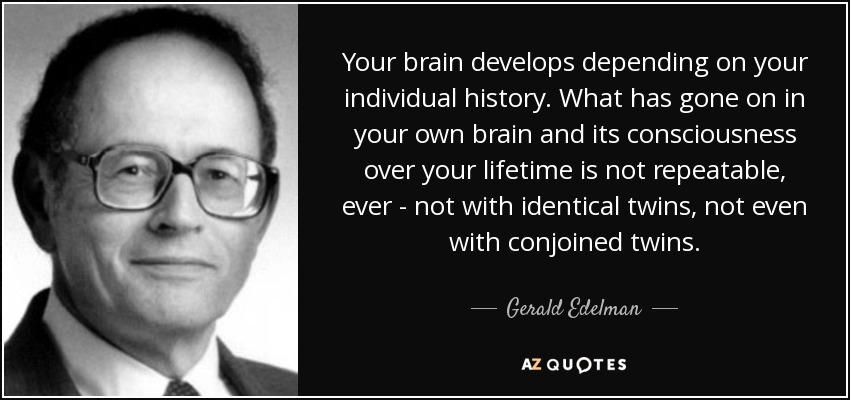 Your brain develops depending on your individual history. What has gone on in your own brain and its consciousness over your lifetime is not repeatable, ever - not with identical twins, not even with conjoined twins. - Gerald Edelman