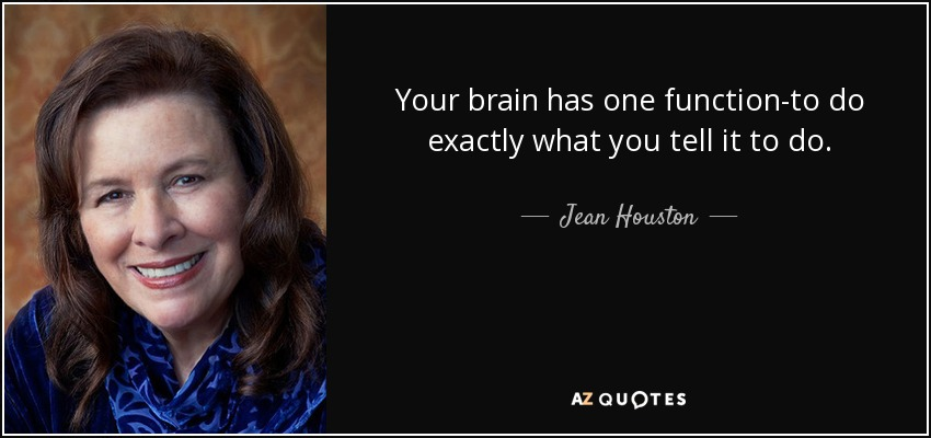 Your brain has one function-to do exactly what you tell it to do. - Jean Houston
