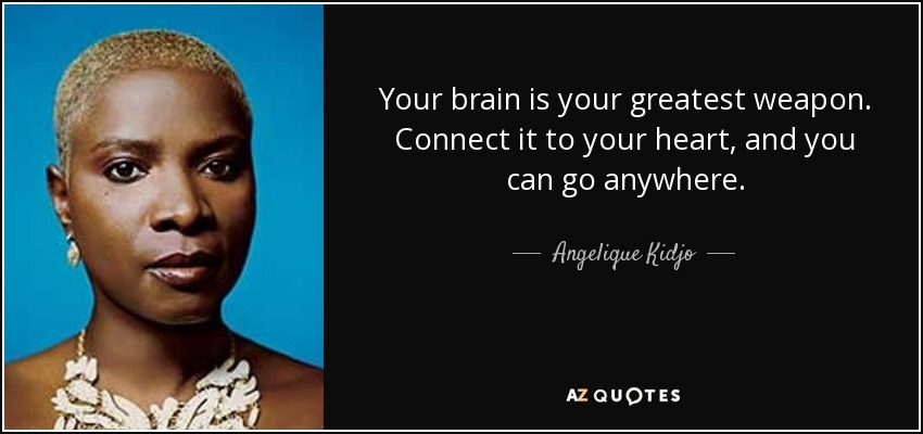 Your brain is your greatest weapon. Connect it to your heart, and you can go anywhere. - Angelique Kidjo