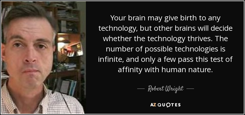 Your brain may give birth to any technology, but other brains will decide whether the technology thrives. The number of possible technologies is infinite, and only a few pass this test of affinity with human nature. - Robert Wright