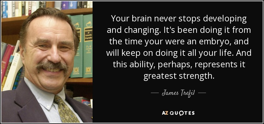 Your brain never stops developing and changing. It's been doing it from the time your were an embryo, and will keep on doing it all your life. And this ability, perhaps, represents it greatest strength. - James Trefil