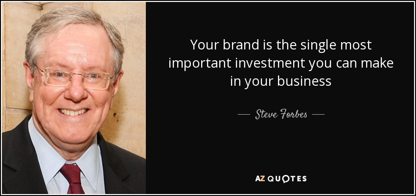 Your brand is the single most important investment you can make in your business - Steve Forbes