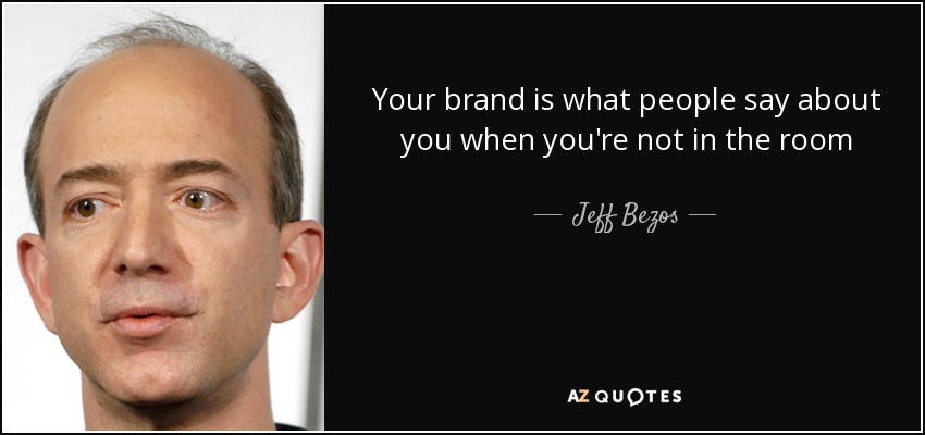 Your brand is what people say about you when you're not in the room - Jeff Bezos