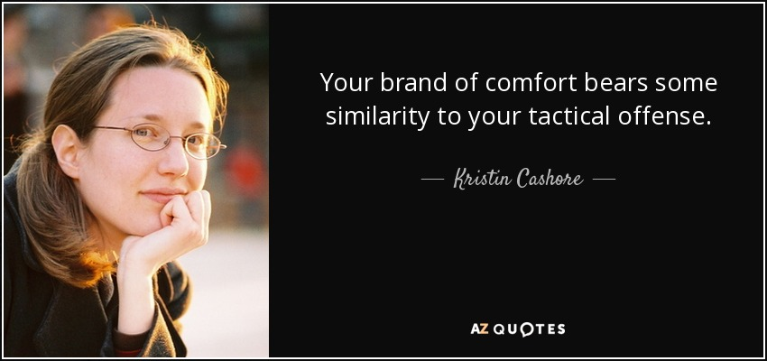 Your brand of comfort bears some similarity to your tactical offense. - Kristin Cashore
