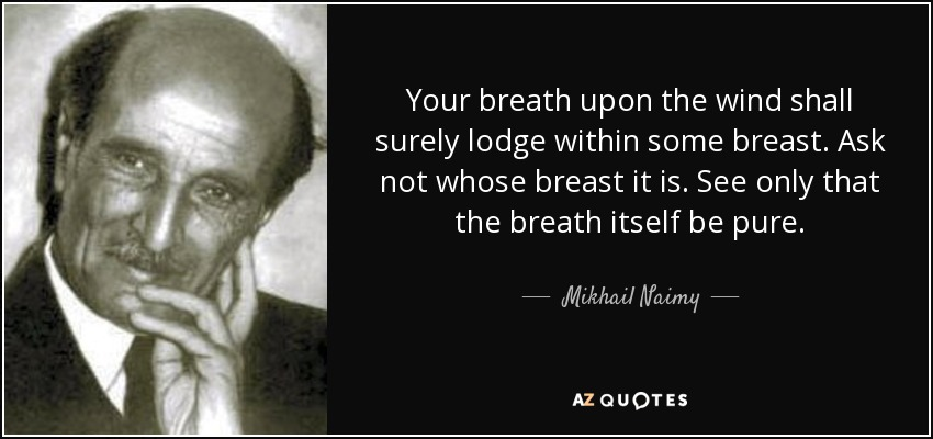 Your breath upon the wind shall surely lodge within some breast. Ask not whose breast it is. See only that the breath itself be pure. - Mikhail Naimy
