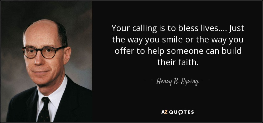 Your calling is to bless lives. . . . Just the way you smile or the way you offer to help someone can build their faith. - Henry B. Eyring