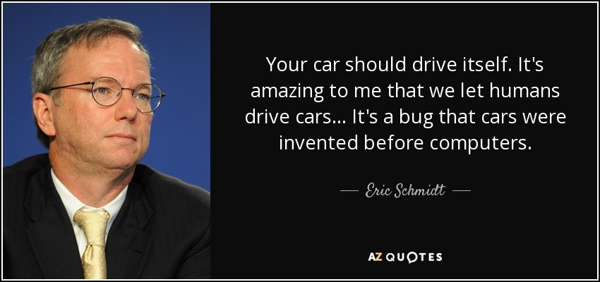 Your car should drive itself. It's amazing to me that we let humans drive cars... It's a bug that cars were invented before computers. - Eric Schmidt
