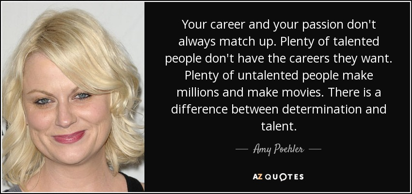 Your career and your passion don't always match up. Plenty of talented people don't have the careers they want. Plenty of untalented people make millions and make movies. There is a difference between determination and talent. - Amy Poehler