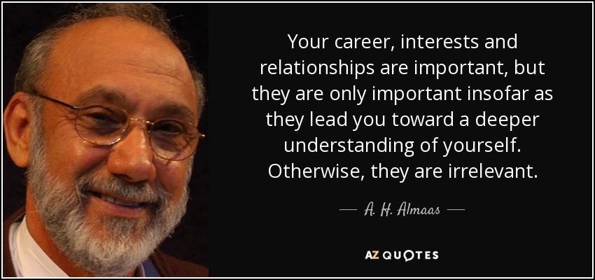 Your career, interests and relationships are important, but they are only important insofar as they lead you toward a deeper understanding of yourself. Otherwise, they are irrelevant. - A. H. Almaas
