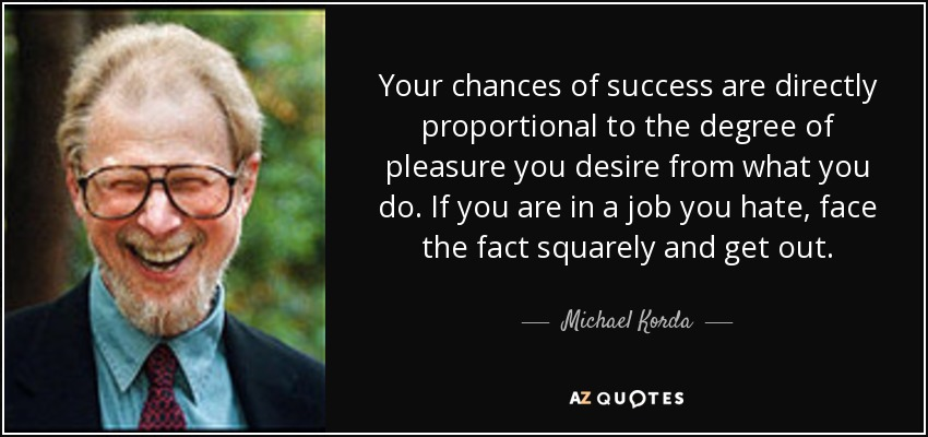 Your chances of success are directly proportional to the degree of pleasure you desire from what you do. If you are in a job you hate, face the fact squarely and get out. - Michael Korda