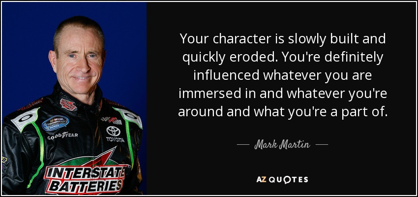 Your character is slowly built and quickly eroded. You're definitely influenced whatever you are immersed in and whatever you're around and what you're a part of. - Mark Martin