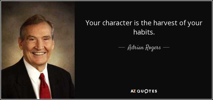 Your character is the harvest of your habits. - Adrian Rogers